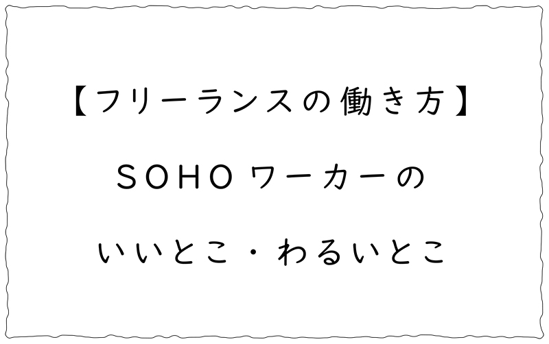 フリーランスの働き方 【SOHOのメリット・デメリット】